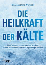 Die Heilkraft der Kälte - Mit Kälte das Immunsystem stärken, Stress reduzieren und leistungsfähiger werden