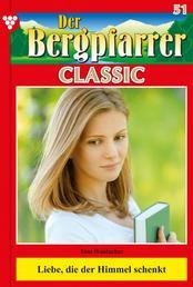 Der Bergpfarrer Classic 51 – Heimatroman - Liebe, die der Himmel schenkt