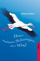 Rebecca Netzel: Unter meinen Schwingen der Wind
