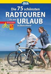 Die 75 schönsten Radtouren für den Urlaub mit GPS-Tracks - Tagestouren rund um 27 beliebte Urlaubsziele in Deutschland