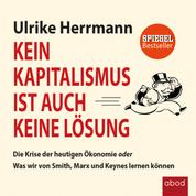 Kein Kapitalismus ist auch keine Lösung - Die Krise der heutigen Ökonomie oder Was wir von Smith, Marx und Keynes lernen können