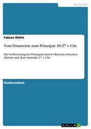 Vom Triumvirat zum Prinzipat 30-27 v. Chr. - Die Vorbereitung des Prinzipats durch Oktavian zwischen Aktium und dem Staatsakt 27. v. Chr.
