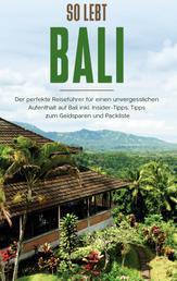 So lebt Bali: Der perfekte Reiseführer für einen unvergesslichen Aufenthalt in Bali inkl. Insider-Tipps, Tipps zum Geldsparen und Packliste