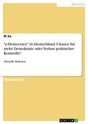 """""""e-Democracy"""" in Deutschland. Chance für mehr Demokratie oder Verlust politischer Kontrolle? - Aktuelle Diskurse"""