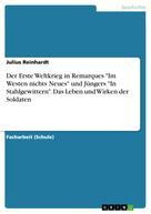 """Julius Reinhardt: Der Erste Weltkrieg in Remarques """"Im Westen nichts Neues"""" und Jüngers """"In Stahlgewittern"""". Das Leben und Wirken der Soldaten"""
