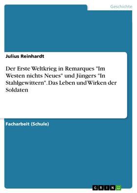 """Der Erste Weltkrieg in Remarques """"Im Westen nichts Neues"""" und Jüngers """"In Stahlgewittern"""". Das Leben und Wirken der Soldaten"""