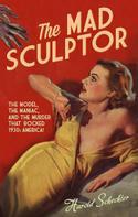 Harold Schechter: The Mad Sculptor