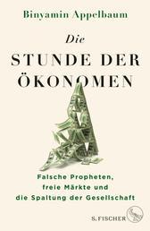 Die Stunde der Ökonomen - Falsche Propheten, freie Märkte und die Spaltung der Gesellschaft