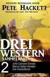 Pete Hackett - Drei Western, Sammelband 2 - John Carsons Gesetz/ Blut an Sallys Händen/ Der Unerbittliche