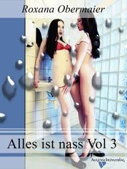 Alles ist nass Vol. 3 - Feucht, feuchter, alles ist nass. 4 heiße Lesben Storys