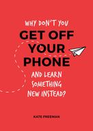 Kate Freeman: Why Don't You Get Off Your Phone and Learn Something New Instead?