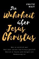 Fritz May: Die Wahrheit über Jesus Christus