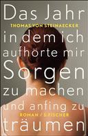 Thomas von Steinaecker: Das Jahr, in dem ich aufhörte, mir Sorgen zu machen, und anfing zu träumen ★★★