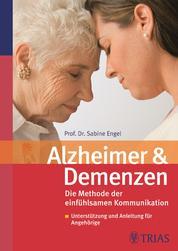 Alzheimer und Demenzen - Die Beziehung erhalten mit dem neuen Konzept der einfühlsamen Kommunikation