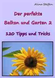 Der perfekte Balkon und Garten 2 - 120 Tipps und Tricks