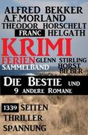 Alfred Bekker: 1339 Seiten Thriller Spannung - Krimi Ferien Sammelband: Die Bestie und 9 andere Romane