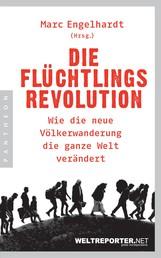 Die Flüchtlingsrevolution - Wie die neue Völkerwanderung die ganze Welt verändert