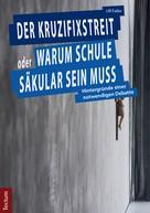 Ulf Faller: Der Kruzifixstreit oder Warum Schule säkular sein muss
