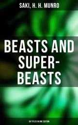 BEASTS AND SUPER-BEASTS - 36 Titles in One Edition - The She-Wolf, Laura, The Boar-Pig, The Brogue, The Hen, The Open Window, The Treasure-Ship, The Cobweb & more