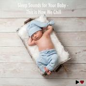 Sleep Sounds for Your Baby - This Is How We Chill