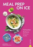 Susann Kreihe: Kochbuch: Meal Prep on Ice. Vorkochen. Einfrieren. Mitnehmen. Genießen