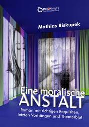 EINE MORALISCHE ANSTALT - Roman mit richtigen Requisiten, letzten Vorhängen und Theaterblut
