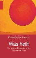 Klaus-Dieter Platsch: Was heilt ★★★★★