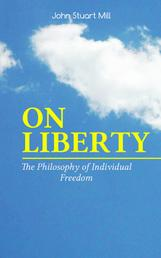 ON LIBERTY - The Philosophy of Individual Freedom - The Philosophy of Individual Freedom Civil & Social Liberty, Liberty of Thought, Individuality & Individual Freedom, Limits to the Authority of Society Over the Individual