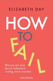 How to fail - Warum wir erst durch Scheitern richtig stark werden