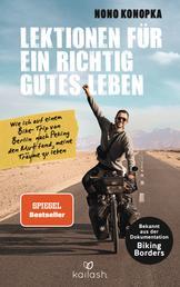 Lektionen für ein richtig gutes Leben - Wie ich auf einem Bike-Trip von Berlin nach Peking den Mut fand, meine Träume zu leben - Bekannt aus der Dokumentation Biking Borders