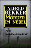 Alfred Bekker: Mörder im Nebel: Drei Kriminalromane