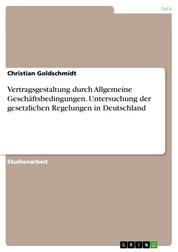 Vertragsgestaltung durch Allgemeine Geschäftsbedingungen. Untersuchung der gesetzlichen Regelungen in Deutschland