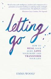Letting Go - How to Heal Your Hurt, Love Your Body and Transform Your Life