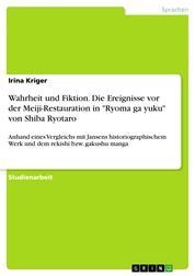 """Wahrheit und Fiktion. Die Ereignisse vor der Meiji-Restauration in """"Ryoma ga yuku"""" von Shiba Ryotaro - Anhand eines Vergleichs mit Jansens historiographischem Werk und dem rekishi bzw. gakushu manga"""