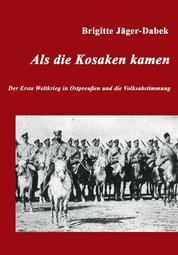 Als die Kosaken kamen - Der Erste Weltkrieg in Ostpreußen und die Volksabstimmung