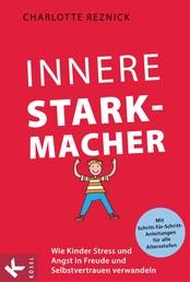 Innere Starkmacher - Wie Kinder Stress und Angst in Freude und Selbstvertrauen verwandeln. - Mit Schritt-für-Schritt-Anleitungen für alle Altersstufen