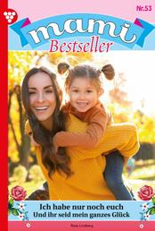 Mami Bestseller 53 – Familienroman - Nun habe ich nur noch euch