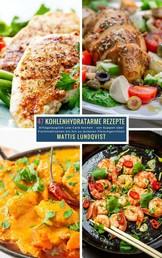 47 Kohlenhydratarme Rezepte - Alltagstauglich Low-Carb kochen - von Suppen über Fischmahlzeiten bis hin zu leckeren Fleischgerichten