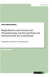 Möglichkeiten und Grenzen der Thematisierung von Tod und Trauer im Sachunterricht der Grundschule - Dargestellt am Beispiel von Kinderliteratur