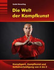 Die Welt der Kampfkunst - Kampfsport, Kampfkunst und Selbstverteidigung von A bis Z