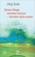 Jörg Zink: Deine Wege werden kürzer - fürchte dich nicht!