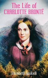 The Life of Charlotte Brontë (Illustrated Edition) - Delightful Biography of the Author of Jane Eyre by One of Her Closest Friends
