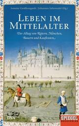 Leben im Mittelalter - Der Alltag von Rittern, Mönchen, Bauern und Kaufleuten - Ein SPIEGEL-Buch