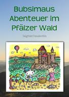 Siegfried Freudenfels: Bubsimaus Abenteuer im Pfälzer Wald