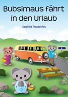 Siegfried Freudenfels: Bubsimaus fährt in den Urlaub