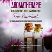 Aromatherapie für Kinder und Erwachsene: Das Praxisbuch - Nutzen Sie die wohltuenden Düfte der ätherischen Pflanzenöle für Ihre Gesundheit und aktivieren Sie Ihre Selbstheilungskräfte - inkl. Rezepten zum Selbstherstellen von Pflegeprodukten