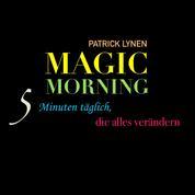 Magic Morning - 5 Minuten täglich, die alles verändern - Mehr Energie und Motivation mit dem magischen Morgenritual