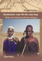 Harald Stöber: Mystisches vom Nil bis zum Kap. Afrika auf abenteuerlichen Wegen