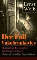 Ernst Weiß: Der Fall Vukobrankovics: Mysteriöser Kriminalfall der Elisabeth Thury (Basierend auf wahren Begebenheiten)