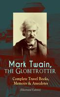 Mark Twain: Mark Twain, the Globetrotter: Complete Travel Books, Memoirs & Anecdotes (Illustrated Edition)